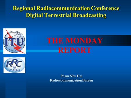Regional Radiocommunication Conference Digital Terrestrial Broadcasting THE MONDAY REPORT Pham Nhu Hai Radiocommunication Bureau.