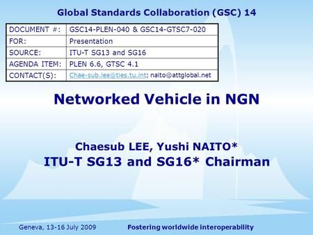 Fostering worldwide interoperabilityGeneva, 13-16 July 2009 Networked Vehicle in NGN Chaesub LEE, Yushi NAITO* ITU-T SG13 and SG16* Chairman Global Standards.