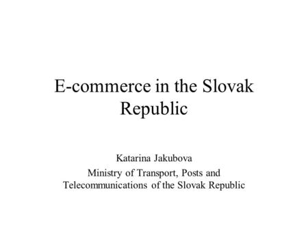 E-commerce in the Slovak Republic Katarina Jakubova Ministry of Transport, Posts and Telecommunications of the Slovak Republic.