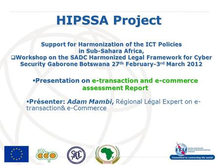 International Telecommunication Union HIPSSA Project Support for Harmonization of the ICT Policies in Sub-Sahara Africa, Workshop on the SADC Harmonized.
