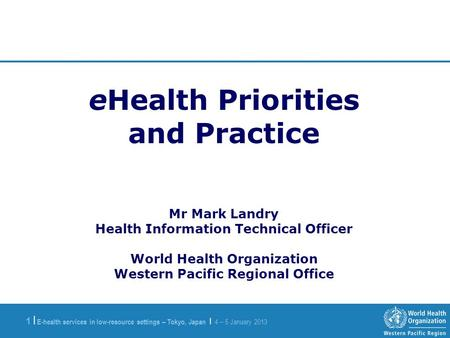 E-health services in low-resource settings – Tokyo, Japan | 4 – 5 January 2013 1 |1 | eHealth Priorities and Practice Mr Mark Landry Health Information.