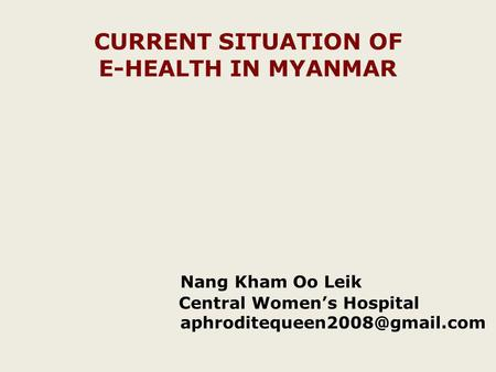 CURRENT SITUATION OF E-HEALTH IN MYANMAR Nang Kham Oo Leik Central Womens Hospital