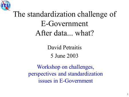 1 The standardization challenge of E-Government After data... what? David Petraitis 5 June 2003 Workshop on challenges, perspectives and standardization.