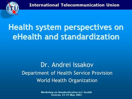 International Telecommunication Union Workshop on Standardization in E-health Geneva, 23-25 May 2003 Health system perspectives on eHealth and standardization.