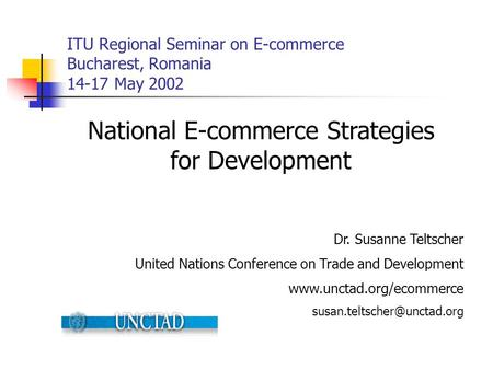 ITU Regional Seminar on E-commerce Bucharest, Romania 14-17 May 2002 National E-commerce Strategies for Development Dr. Susanne Teltscher United Nations.