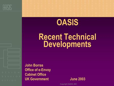 Copyright OASIS, 2001 OASIS Recent Technical Developments John Borras Office of e-Envoy Cabinet Office UK Government June 2003.