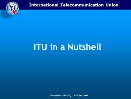 International Telecommunication Union Universities and ITU, 18-19 Jan 2007 ITU in a Nutshell.