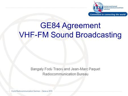 World Radiocommunication Seminar – Geneva 2010 GE84 Agreement VHF-FM Sound Broadcasting Bangaly Fod é Traor é and Jean-Marc Paquet Radiocommunication Bureau.