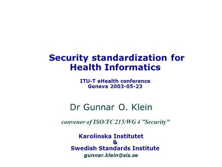 Security standardization for Health Informatics ITU-T eHealth conference Geneva 2003-05-23 Dr Gunnar O. Klein convenor of ISO/TC 215/WG 4 Security Karolinska.