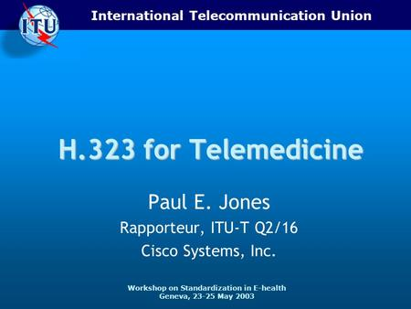 International Telecommunication Union Workshop on Standardization in E-health Geneva, 23-25 May 2003 H.323 for Telemedicine Paul E. Jones Rapporteur, ITU-T.