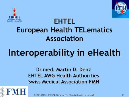 030524, Geneva, ITU Standardization on eHealth p1 EHTEL European Health TELematics Association Interoperability in eHealth Dr.med. Martin D.