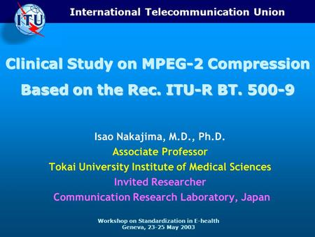 International Telecommunication Union Workshop on Standardization in E-health Geneva, 23-25 May 2003 Clinical Study on MPEG-2 Compression Based on the.