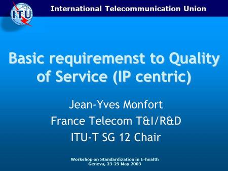 International Telecommunication Union Workshop on Standardization in E-health Geneva, 23-25 May 2003 Basic requiremenst to Quality of Service (IP centric)