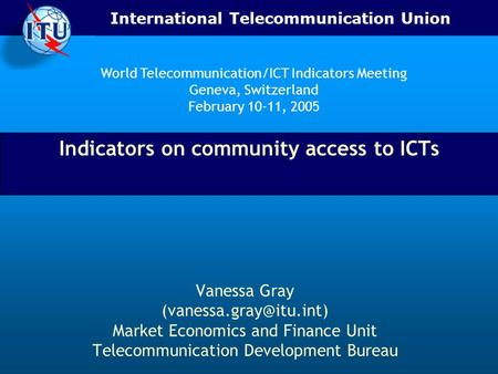 International Telecommunication Union Indicators on community access to ICTs Vanessa Gray Market Economics and Finance Unit Telecommunication.