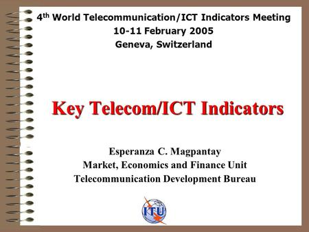 Key Telecom/ICT Indicators Esperanza C. Magpantay Market, Economics and Finance Unit Telecommunication Development Bureau 4 th World Telecommunication/ICT.