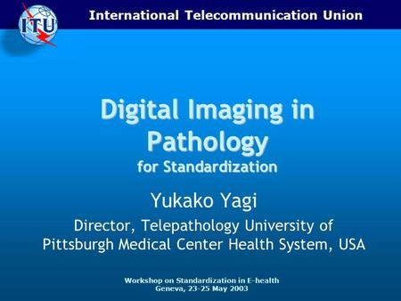 International Telecommunication Union Workshop on Standardization in E-health Geneva, 23-25 May 2003 Digital Imaging in Pathology for Standardization Yukako.