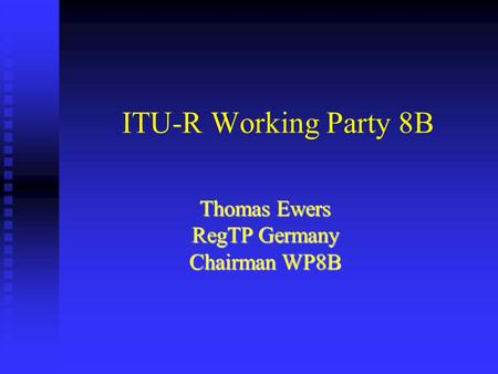 ITU-R Working Party 8B Thomas Ewers RegTP Germany Chairman WP8B.