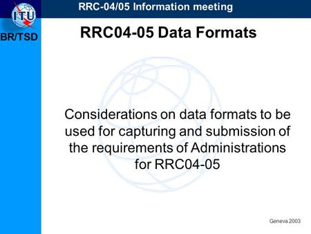 BR/TSD Geneva 2003 RRC-04/05 Information meeting Considerations on data formats to be used for capturing and submission of the requirements of Administrations.
