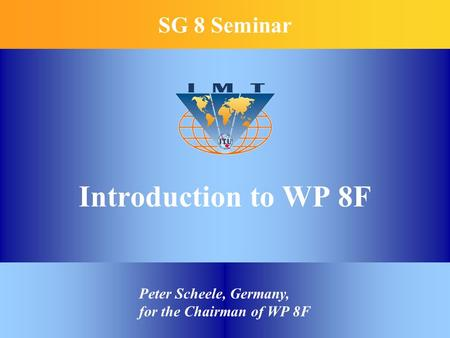 Introduction to WP 8F SG 8 Seminar Peter Scheele, Germany, for the Chairman of WP 8F.