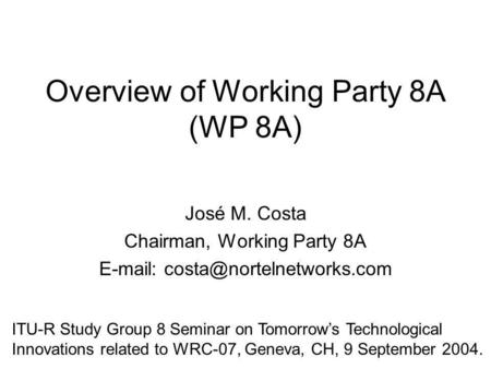 Overview of Working Party 8A (WP 8A) José M. Costa Chairman, Working Party 8A   ITU-R Study Group 8 Seminar on Tomorrows.