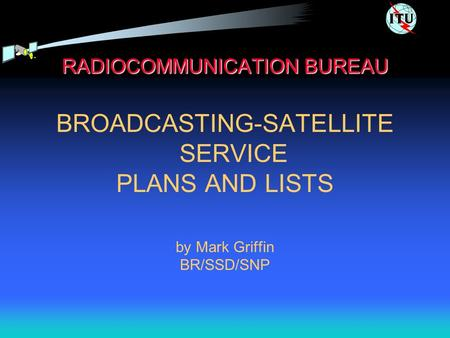 RADIOCOMMUNICATION BUREAU BROADCASTING-SATELLITE SERVICE PLANS AND LISTS by Mark Griffin BR/SSD/SNP.