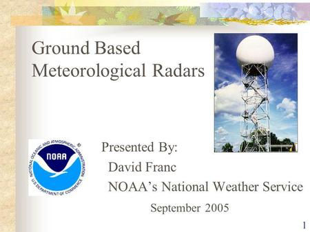 1 Ground Based Meteorological Radars Presented By: David Franc NOAAs National Weather Service September 2005.