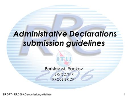 BR DPT - RRC06 AD submission guidelines1 Administrative Declarations submission guidelines Borislav M. Rackov BR/TSD/TPR RRC06 BR DPT.