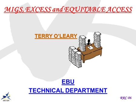 RRC-06 MIGS, EXCESS and EQUITABLE ACCESS EBU TECHNICAL DEPARTMENT TERRY OLEARY.