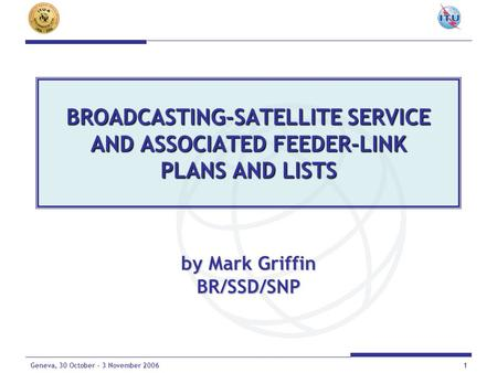 1Geneva, 30 October - 3 November 2006 BROADCASTING-SATELLITE SERVICE AND ASSOCIATED FEEDER-LINK PLANS AND LISTS by Mark Griffin BR/SSD/SNP.