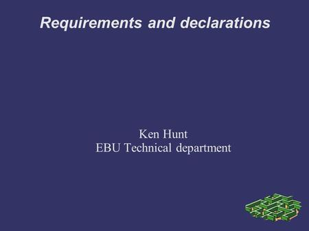 Requirements and declarations Ken Hunt EBU Technical department.