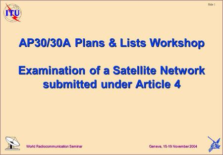 Slide 1 World Radiocommunication Seminar Geneva, 15-19 November 2004 AP30/30A Plans & Lists Workshop Examination of a Satellite Network submitted under.