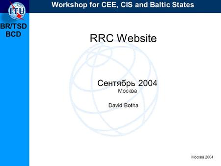 BR/TSD Москва 2004 Workshop for CEE, CIS and Baltic States BCD RRC Website Сентябрь 2004 Москва David Botha.