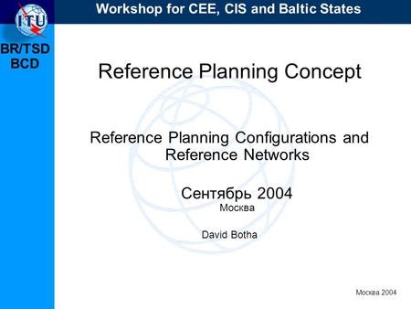 BR/TSD Москва 2004 Workshop for CEE, CIS and Baltic States BCD Reference Planning Concept Reference Planning Configurations and Reference Networks Сентябрь.