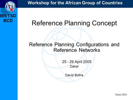 BR/TSD Dakar 2005 BCD Reference Planning Concept Reference Planning Configurations and Reference Networks 25 - 29 April 2005 Dakar David Botha Workshop.