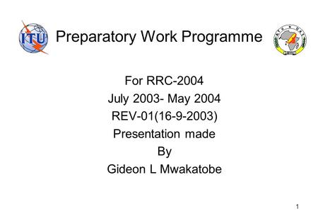 1 Preparatory Work Programme For RRC-2004 July 2003- May 2004 REV-01(16-9-2003) Presentation made By Gideon L Mwakatobe.