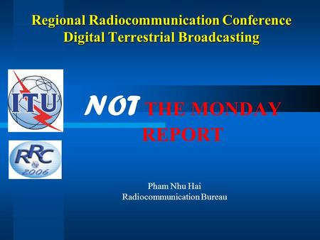 Regional Radiocommunication Conference Digital Terrestrial Broadcasting NOT THE MONDAY REPORT Pham Nhu Hai Radiocommunication Bureau.
