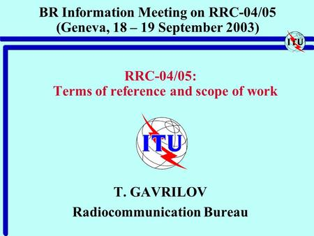 BR Information Meeting on RRC-04/05 (Geneva, 18 – 19 September 2003) RRC-04/05: Terms of reference and scope of work T. GAVRILOV Radiocommunication Bureau.