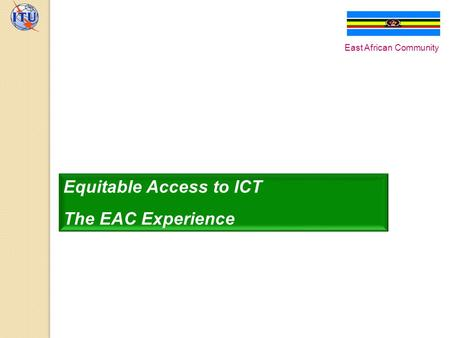 Equitable Access to ICT The EAC Experience East African Community.