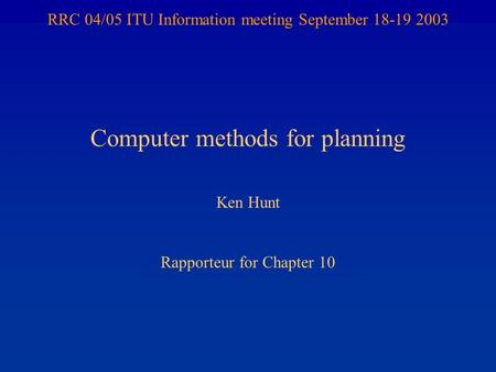 RRC 04/05 ITU Information meeting September 18-19 2003 Computer methods for planning Ken Hunt Rapporteur for Chapter 10.