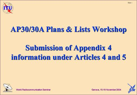 Slide 1 World Radiocommunication Seminar Geneva, 15-19 November 2004 AP30/30A Plans & Lists Workshop Submission of Appendix 4 information under Articles.