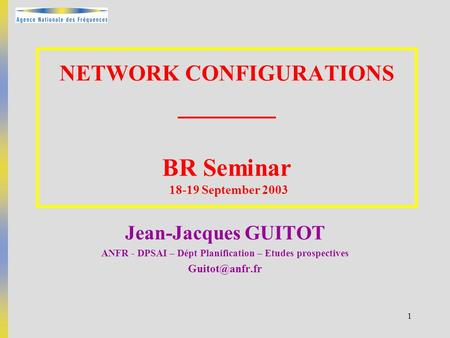 1 NETWORK CONFIGURATIONS _______ BR Seminar 18-19 September 2003 Jean-Jacques GUITOT ANFR - DPSAI – Dépt Planification – Etudes prospectives