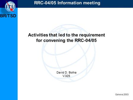 BR/TSD Geneva 2003 RRC-04/05 Information meeting Activities that led to the requirement for convening the RRC-04/05 David D. Botha V.325.