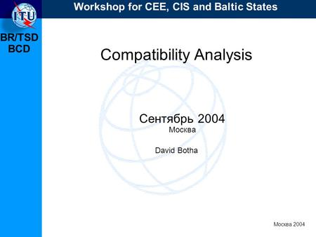 BR/TSD Москва 2004 Workshop for CEE, CIS and Baltic States BCD Compatibility Analysis Сентябрь 2004 Москва David Botha.