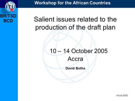 BR/TSD Accra 2005 BCD Salient issues related to the production of the draft plan 10 – 14 October 2005 Accra David Botha Workshop for the African Countries.