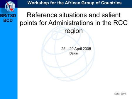 BR/TSD Dakar 2005 BCD Reference situations and salient points for Administrations in the RCC region 25 – 29 April 2005 Dakar Workshop for the African Group.