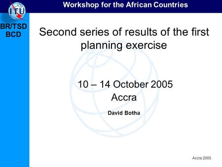 BR/TSD Accra 2005 BCD Workshop for the African Countries Second series of results of the first planning exercise 10 – 14 October 2005 Accra David Botha.
