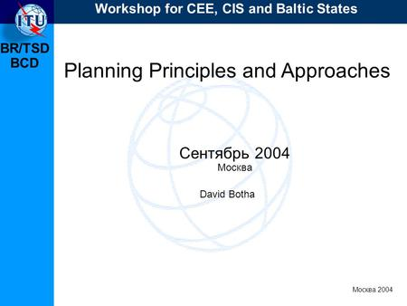 BR/TSD Москва 2004 Workshop for CEE, CIS and Baltic States BCD Planning Principles and Approaches Сентябрь 2004 Москва David Botha.
