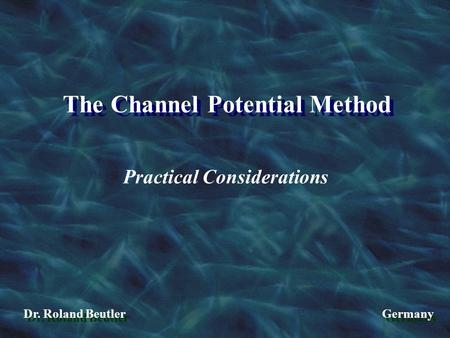The Channel Potential Method Dr. Roland Beutler Germany Practical Considerations.