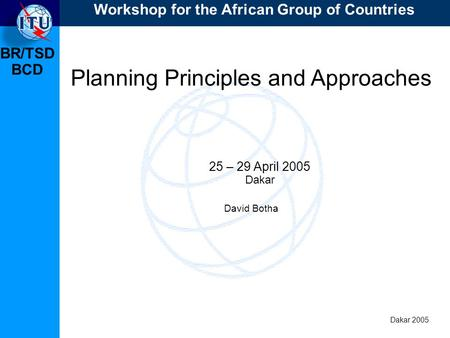 BR/TSD Dakar 2005 Workshop for the African Group of Countries BCD Planning Principles and Approaches 25 – 29 April 2005 Dakar David Botha.