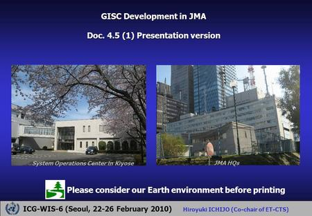 GISC Development in JMA Doc. 4.5 (1) Presentation version ICG-WIS-6 (Seoul, 22-26 February 2010) Hiroyuki ICHIJO (Co-chair of ET-CTS) Please consider our.